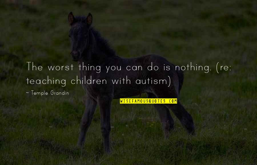 Sun Su Quotes By Temple Grandin: The worst thing you can do is nothing.