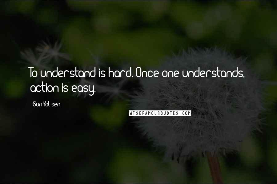 Sun Yat-sen quotes: To understand is hard. Once one understands, action is easy.