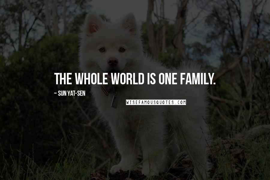 Sun Yat-sen quotes: The whole world is one family.
