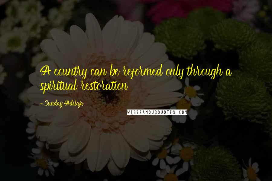 Sunday Adelaja quotes: A country can be reformed only through a spiritual restoration
