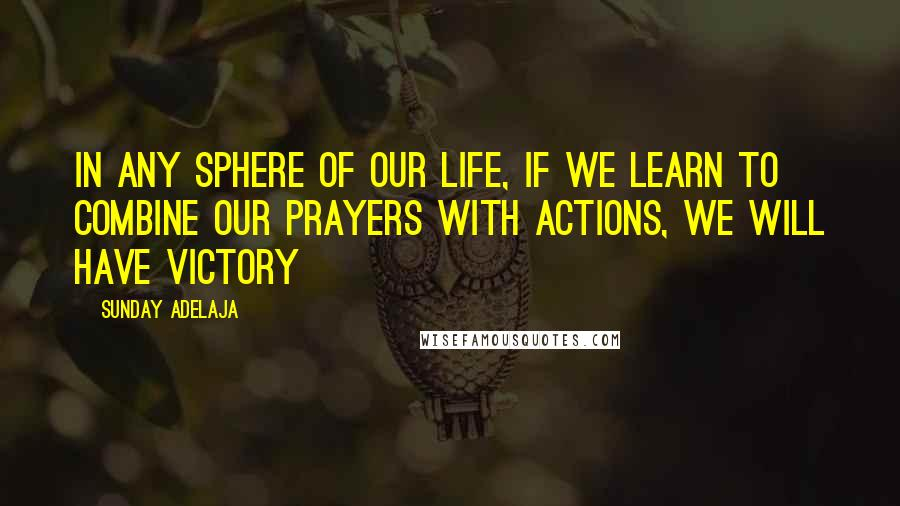 Sunday Adelaja quotes: In any sphere of our life, if we learn to combine our prayers with actions, we will have victory