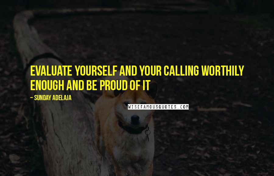 Sunday Adelaja quotes: Evaluate yourself and your calling worthily enough and be proud of it
