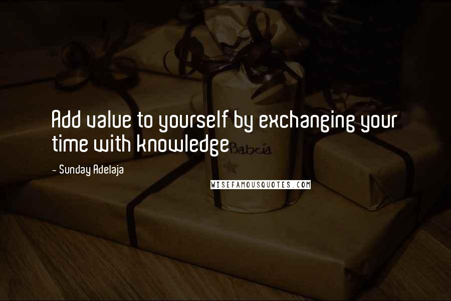 Sunday Adelaja quotes: Add value to yourself by exchanging your time with knowledge
