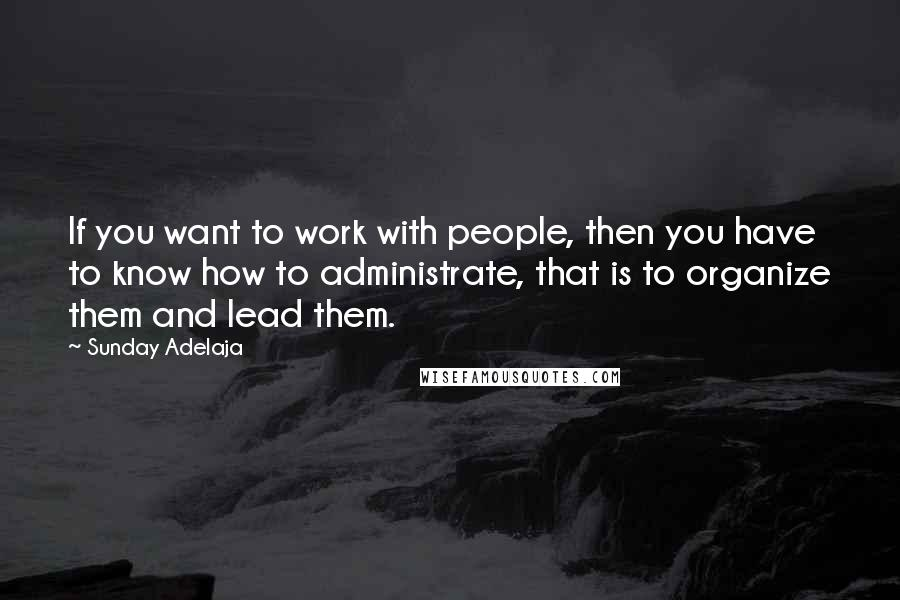 Sunday Adelaja quotes: If you want to work with people, then you have to know how to administrate, that is to organize them and lead them.