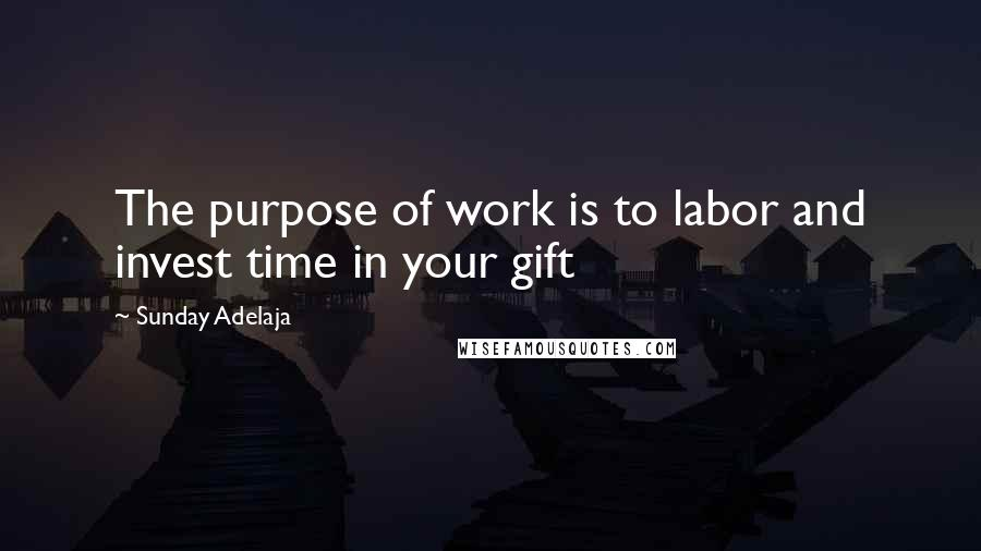 Sunday Adelaja quotes: The purpose of work is to labor and invest time in your gift