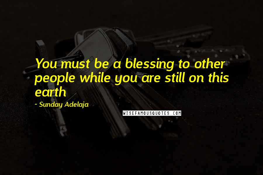 Sunday Adelaja quotes: You must be a blessing to other people while you are still on this earth