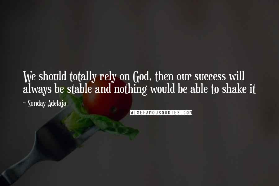 Sunday Adelaja quotes: We should totally rely on God, then our success will always be stable and nothing would be able to shake it