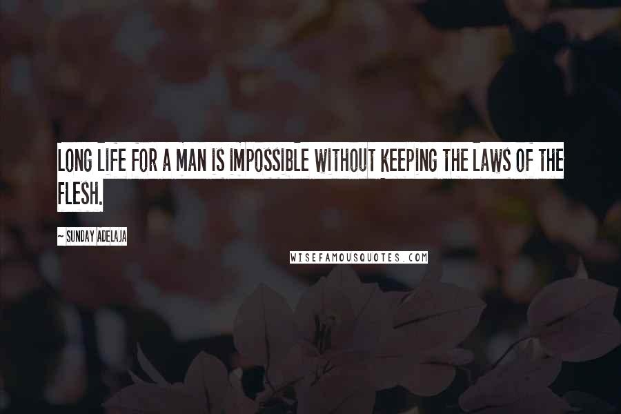 Sunday Adelaja quotes: Long life for a man is impossible without keeping the laws of the flesh.