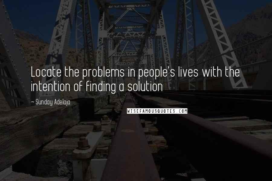 Sunday Adelaja quotes: Locate the problems in people's lives with the intention of finding a solution