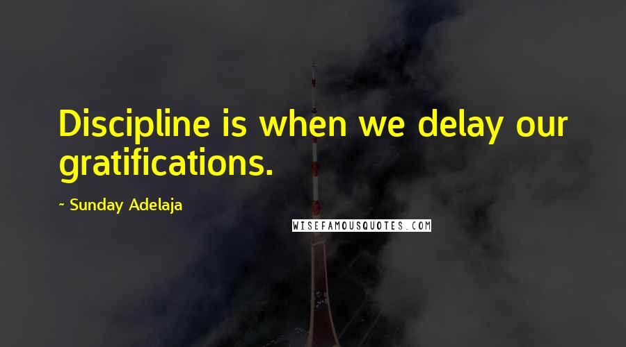 Sunday Adelaja quotes: Discipline is when we delay our gratifications.
