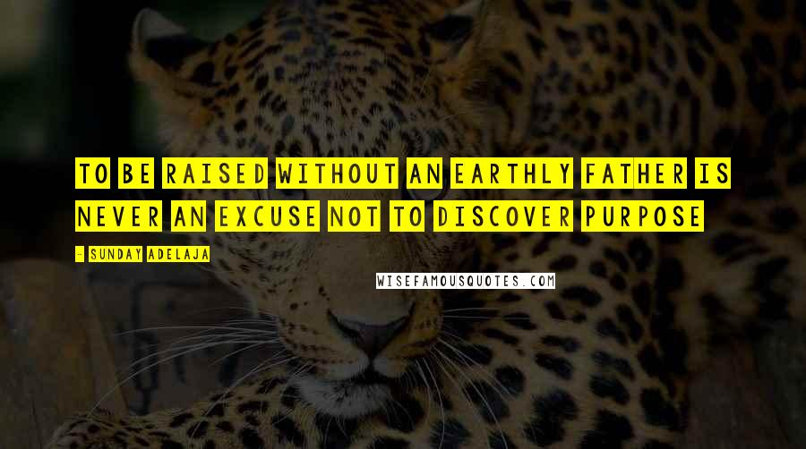 Sunday Adelaja quotes: To Be Raised Without An Earthly Father Is Never An Excuse Not To Discover Purpose
