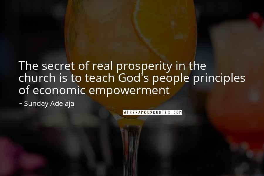 Sunday Adelaja quotes: The secret of real prosperity in the church is to teach God's people principles of economic empowerment