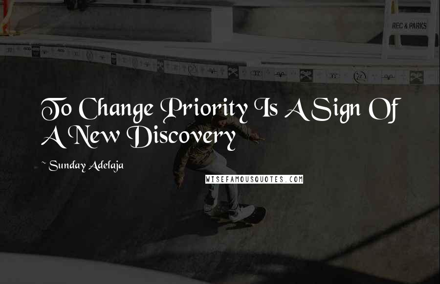 Sunday Adelaja quotes: To Change Priority Is A Sign Of A New Discovery