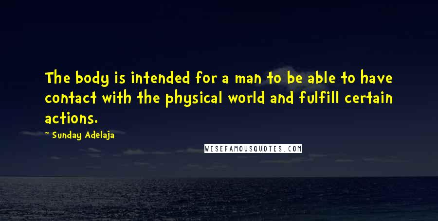 Sunday Adelaja quotes: The body is intended for a man to be able to have contact with the physical world and fulfill certain actions.