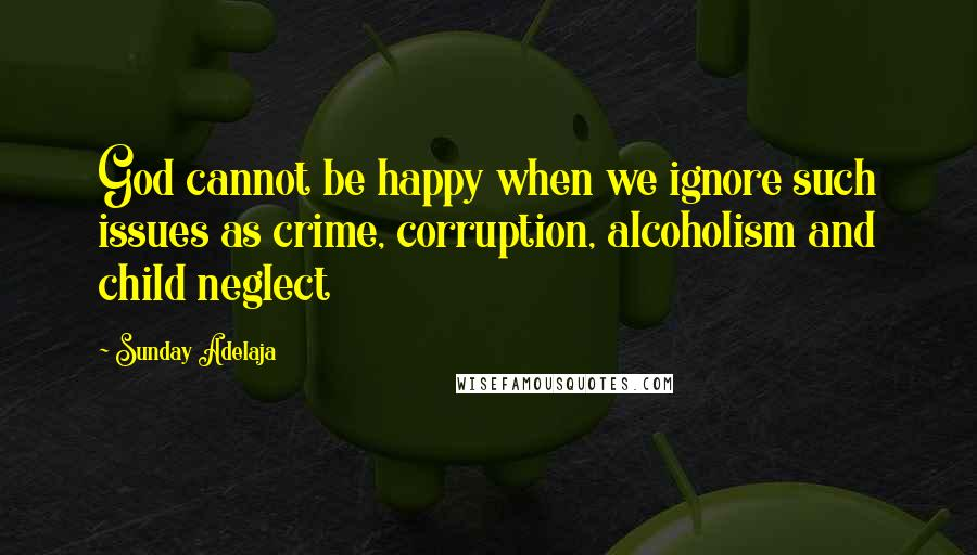 Sunday Adelaja quotes: God cannot be happy when we ignore such issues as crime, corruption, alcoholism and child neglect