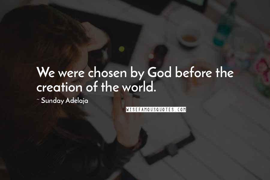 Sunday Adelaja quotes: We were chosen by God before the creation of the world.