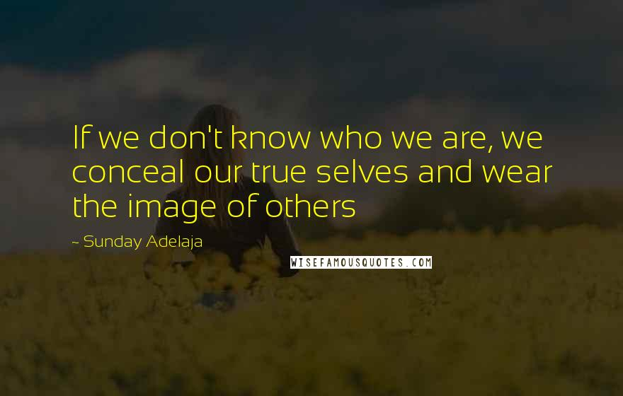 Sunday Adelaja quotes: If we don't know who we are, we conceal our true selves and wear the image of others