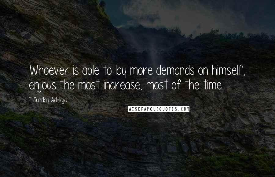Sunday Adelaja quotes: Whoever is able to lay more demands on himself, enjoys the most increase, most of the time