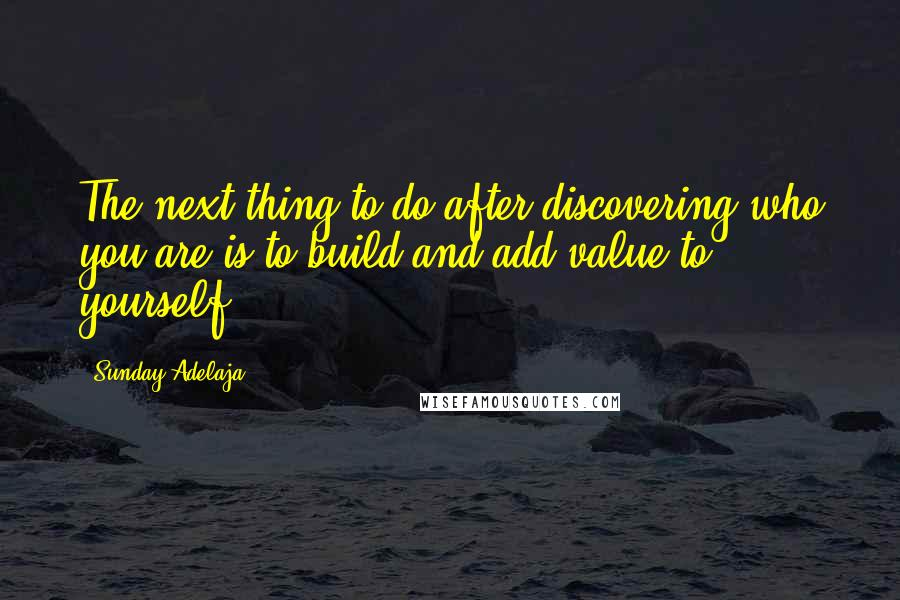 Sunday Adelaja quotes: The next thing to do after discovering who you are is to build and add value to yourself