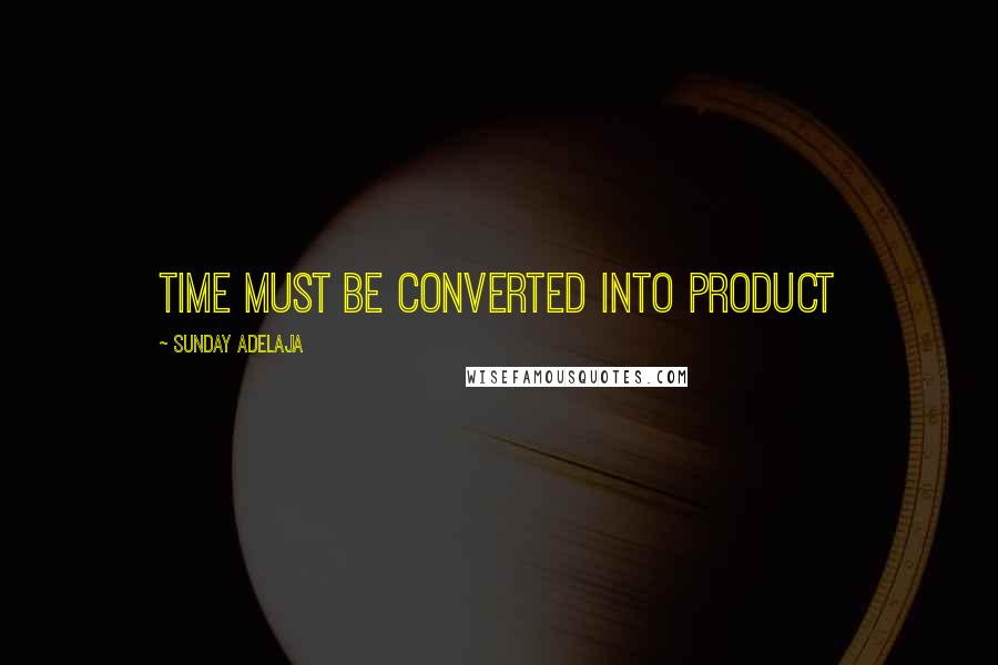Sunday Adelaja quotes: Time must be converted into product