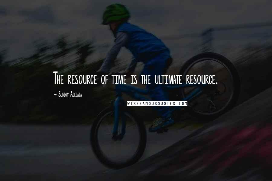 Sunday Adelaja quotes: The resource of time is the ultimate resource.