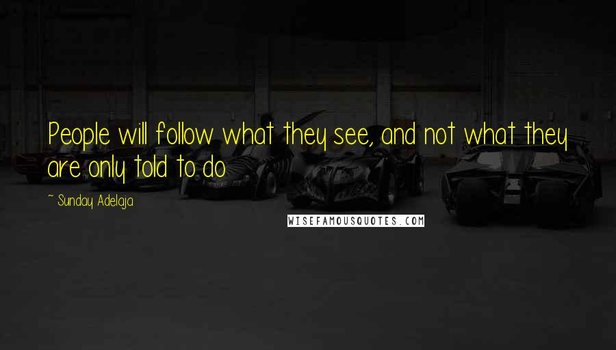Sunday Adelaja quotes: People will follow what they see, and not what they are only told to do