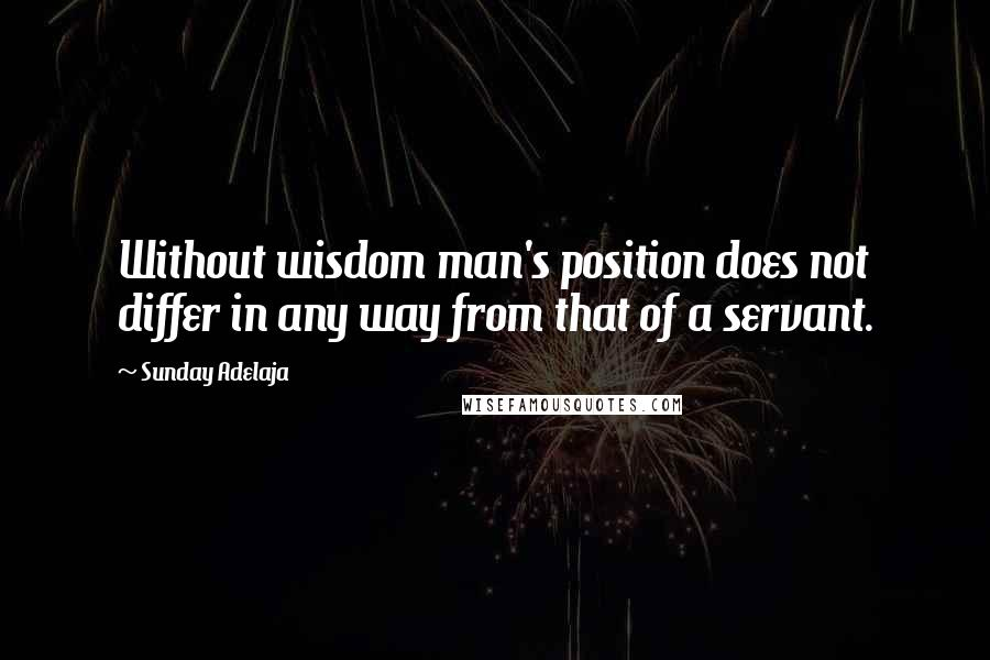Sunday Adelaja quotes: Without wisdom man's position does not differ in any way from that of a servant.