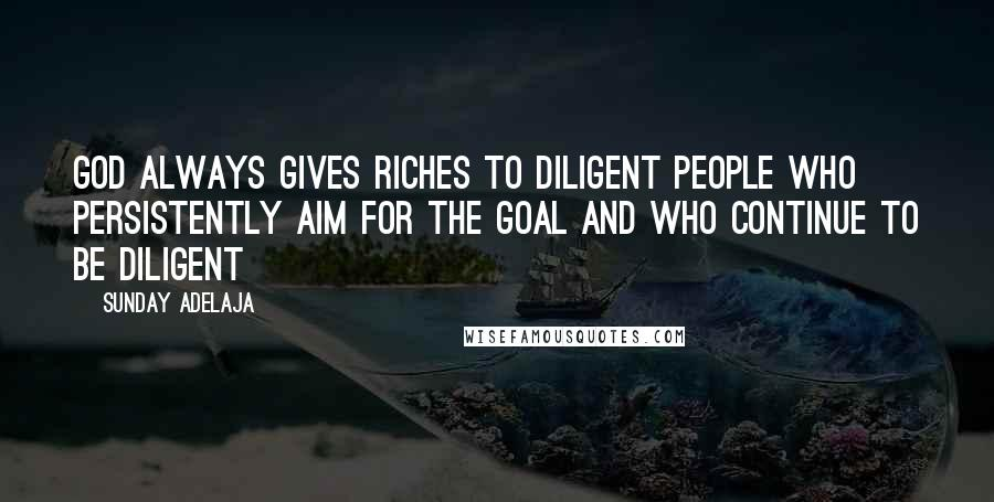 Sunday Adelaja quotes: God always gives riches to diligent people who persistently aim for the goal and who continue to be diligent