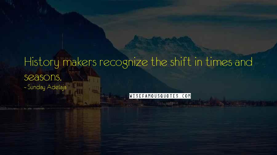 Sunday Adelaja quotes: History makers recognize the shift in times and seasons.