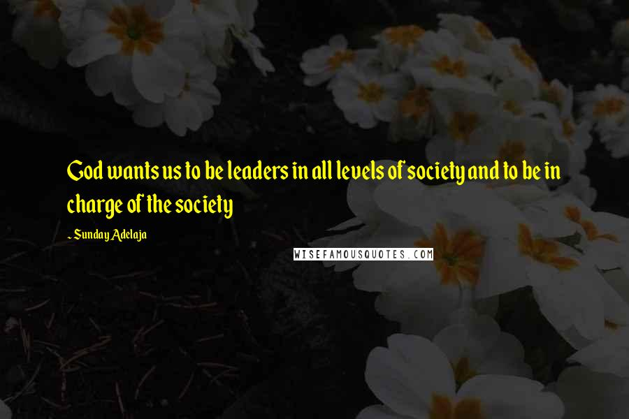 Sunday Adelaja quotes: God wants us to be leaders in all levels of society and to be in charge of the society