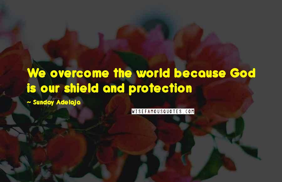 Sunday Adelaja quotes: We overcome the world because God is our shield and protection