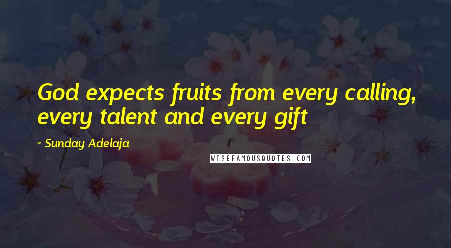Sunday Adelaja quotes: God expects fruits from every calling, every talent and every gift
