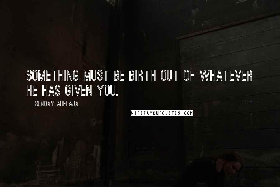 Sunday Adelaja quotes: Something must be birth out of whatever He has given you.