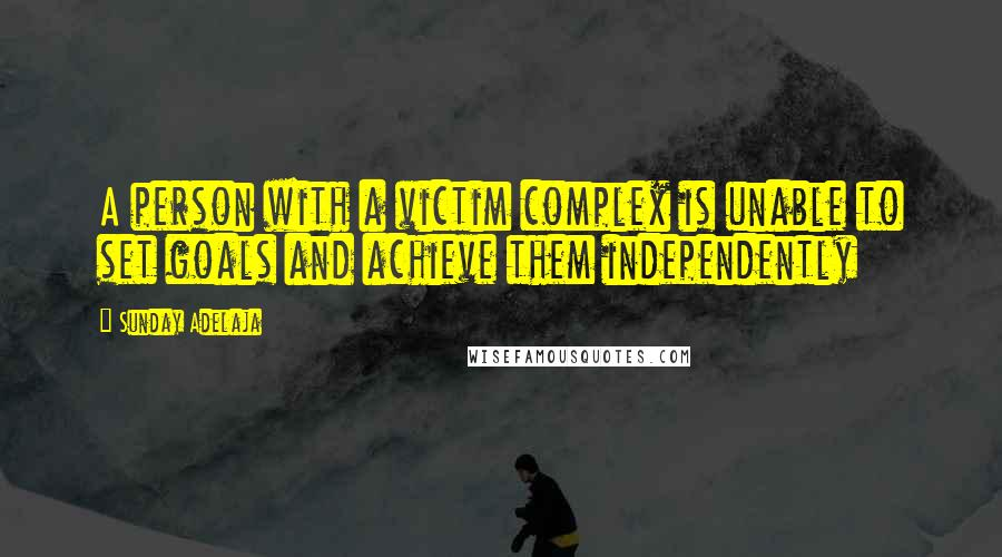 Sunday Adelaja quotes: A person with a victim complex is unable to set goals and achieve them independently