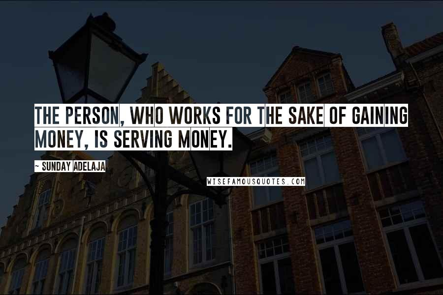 Sunday Adelaja quotes: The person, who works for the sake of gaining money, is serving money.