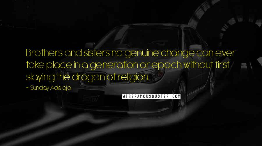 Sunday Adelaja quotes: Brothers and sisters no genuine change can ever take place in a generation or epoch without first slaying the dragon of religion.