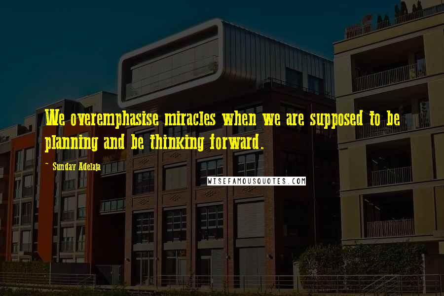 Sunday Adelaja quotes: We overemphasise miracles when we are supposed to be planning and be thinking forward.