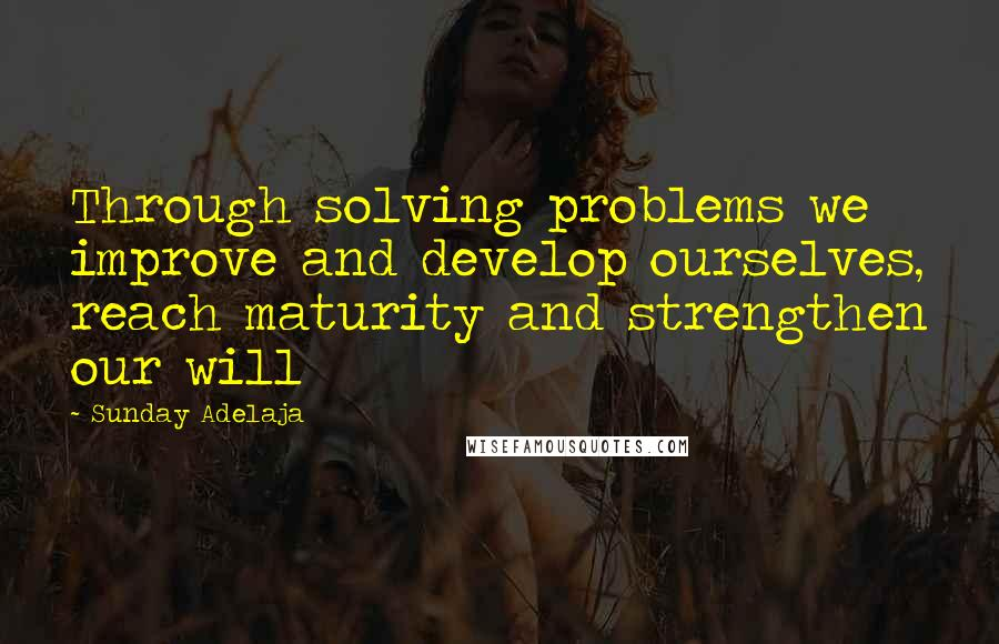 Sunday Adelaja quotes: Through solving problems we improve and develop ourselves, reach maturity and strengthen our will