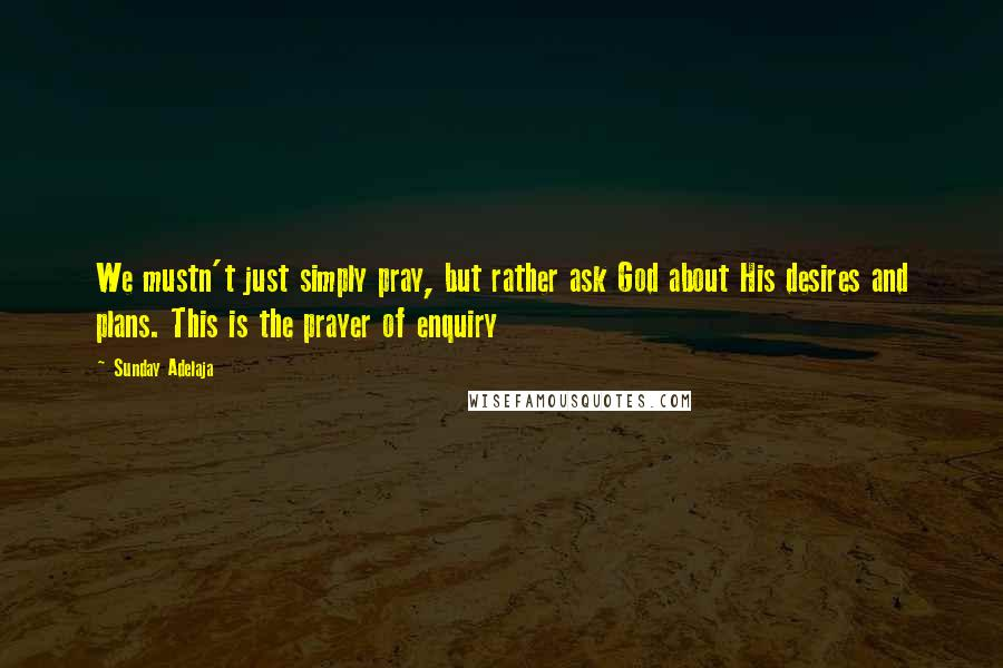 Sunday Adelaja quotes: We mustn't just simply pray, but rather ask God about His desires and plans. This is the prayer of enquiry