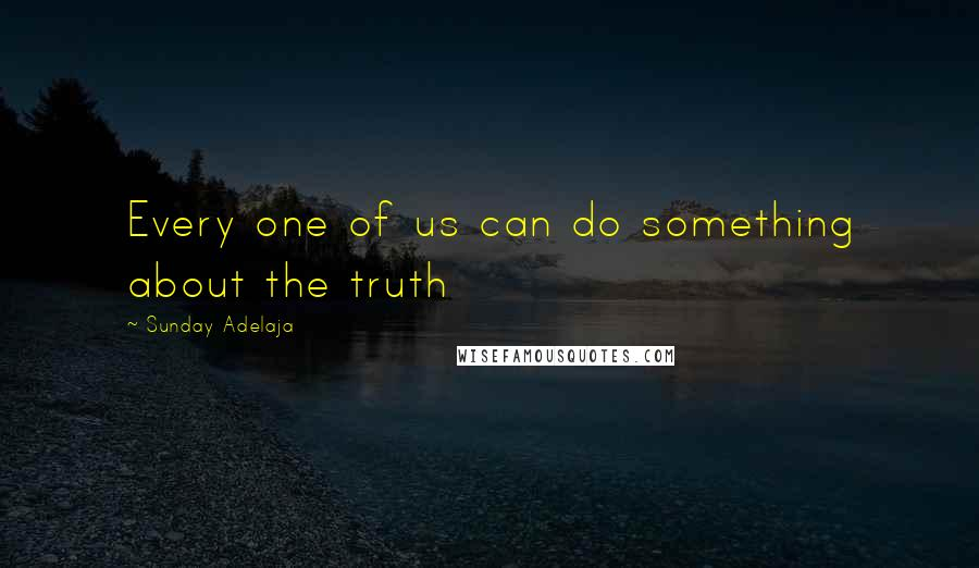Sunday Adelaja quotes: Every one of us can do something about the truth