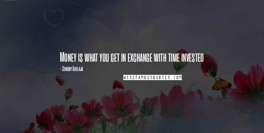 Sunday Adelaja quotes: Money is what you get in exchange with time invested