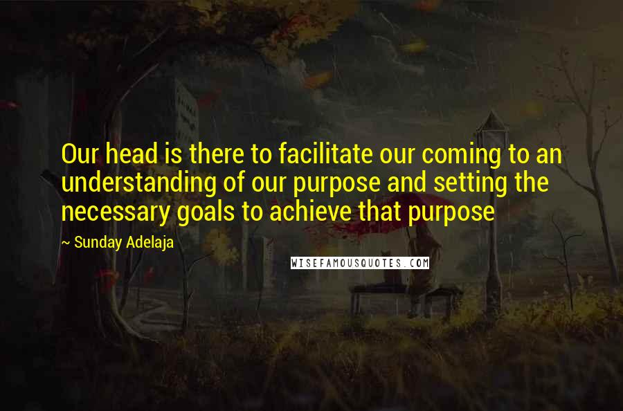 Sunday Adelaja quotes: Our head is there to facilitate our coming to an understanding of our purpose and setting the necessary goals to achieve that purpose