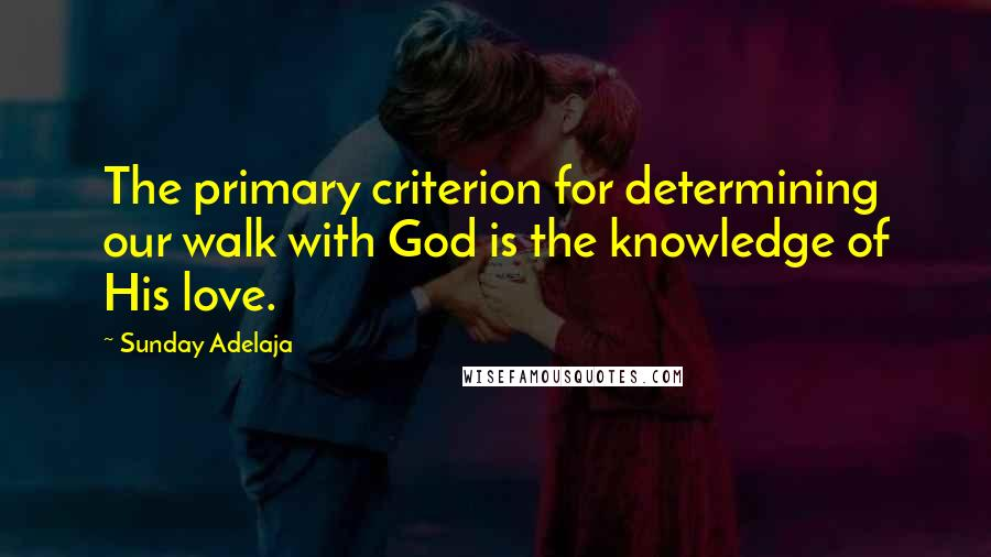 Sunday Adelaja quotes: The primary criterion for determining our walk with God is the knowledge of His love.