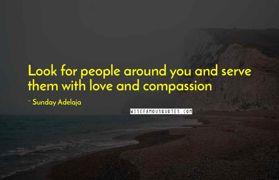 Sunday Adelaja quotes: Look for people around you and serve them with love and compassion