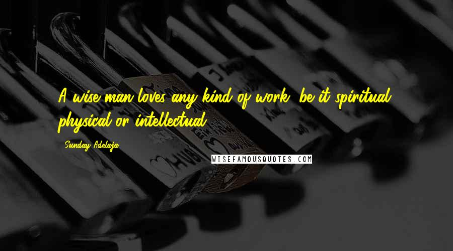 Sunday Adelaja quotes: A wise man loves any kind of work, be it spiritual, physical or intellectual