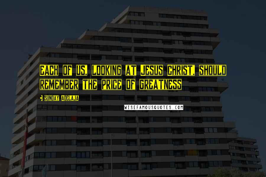 Sunday Adelaja quotes: Each of us, looking at Jesus Christ, should remember the price of greatness