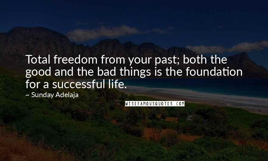 Sunday Adelaja quotes: Total freedom from your past; both the good and the bad things is the foundation for a successful life.