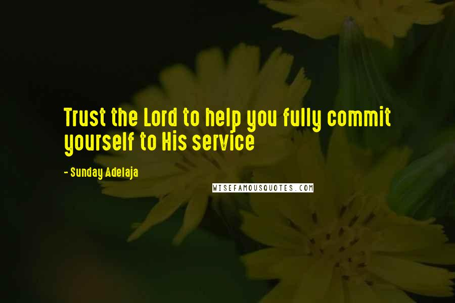 Sunday Adelaja quotes: Trust the Lord to help you fully commit yourself to His service