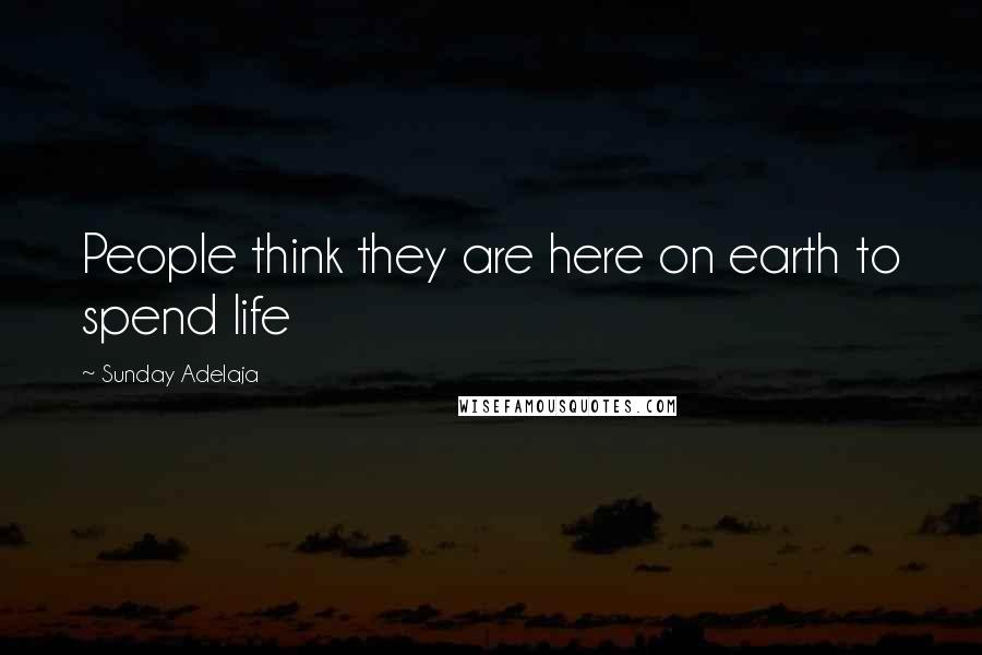 Sunday Adelaja quotes: People think they are here on earth to spend life