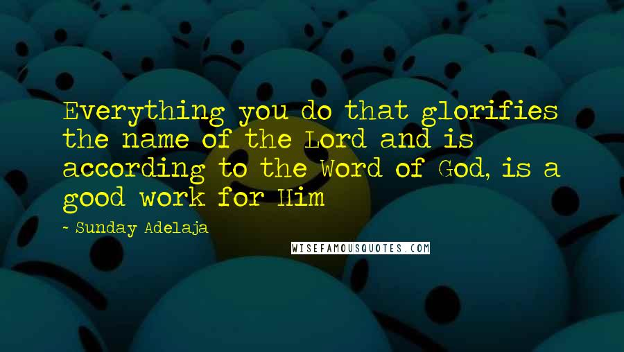 Sunday Adelaja quotes: Everything you do that glorifies the name of the Lord and is according to the Word of God, is a good work for Him